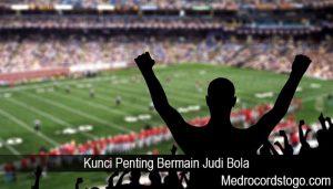 Kunci Penting Bermain Judi Bola
